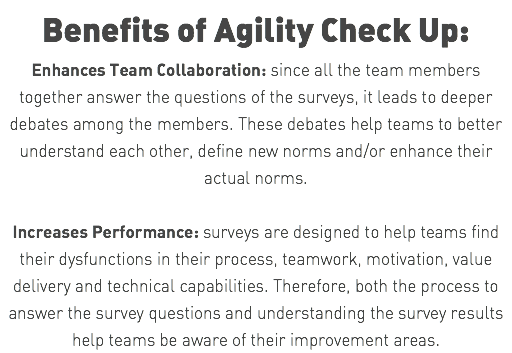 Benefits of Agility Check Up: Enhances Team Collaboration: since all the team members together answer the questions of the surveys, it leads to deeper debates among the members. These debates help teams to better understand each other, define new norms and/or enhance their actual norms. Increases Performance: surveys are designed to help teams find their dysfunctions in their process, teamwork, motivation, value delivery and technical capabilities. Therefore, both the process to answer the survey questions and understanding the survey results help teams be aware of their improvement areas.