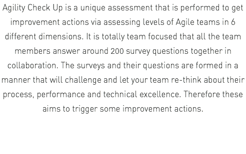 Agility Check Up is a unique assessment that is performed to get improvement actions via assessing levels of Agile teams in 6 different dimensions. It is totally team focused that all the team members answer around 200 survey questions together in collaboration. The surveys and their questions are formed in a manner that will challenge and let your team re-think about their process, performance and technical excellence. Therefore these aims to trigger some improvement actions.